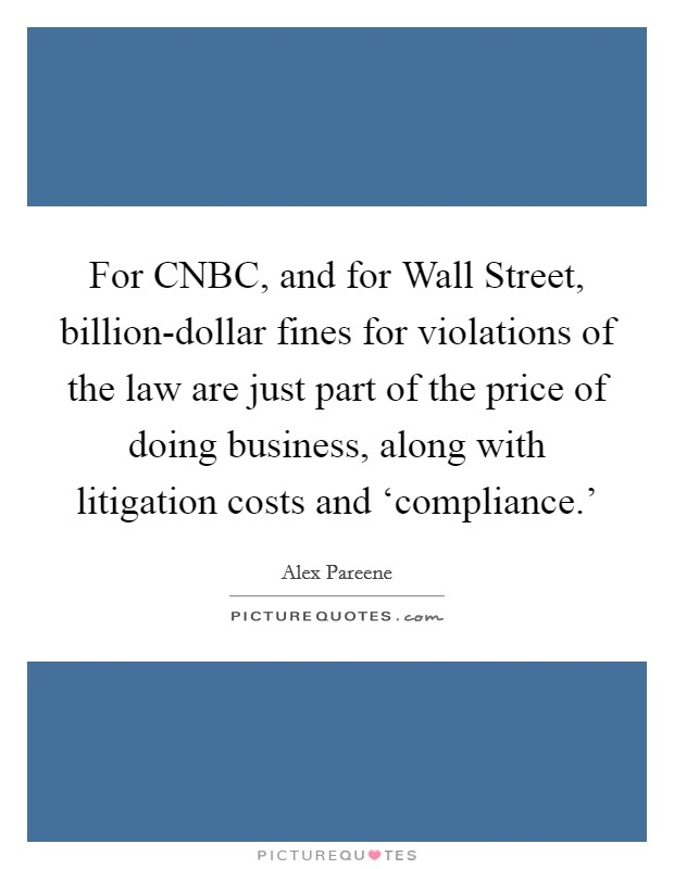 For CNBC, and for Wall Street, billion-dollar fines for violations of the law are just part of the price of doing business, along with litigation costs and 'compliance.' Picture Quote #1