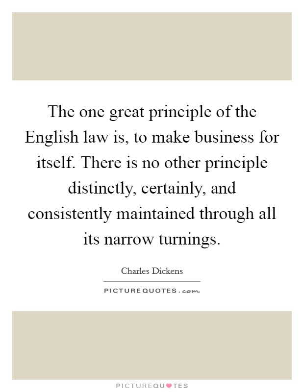 The one great principle of the English law is, to make business for itself. There is no other principle distinctly, certainly, and consistently maintained through all its narrow turnings Picture Quote #1