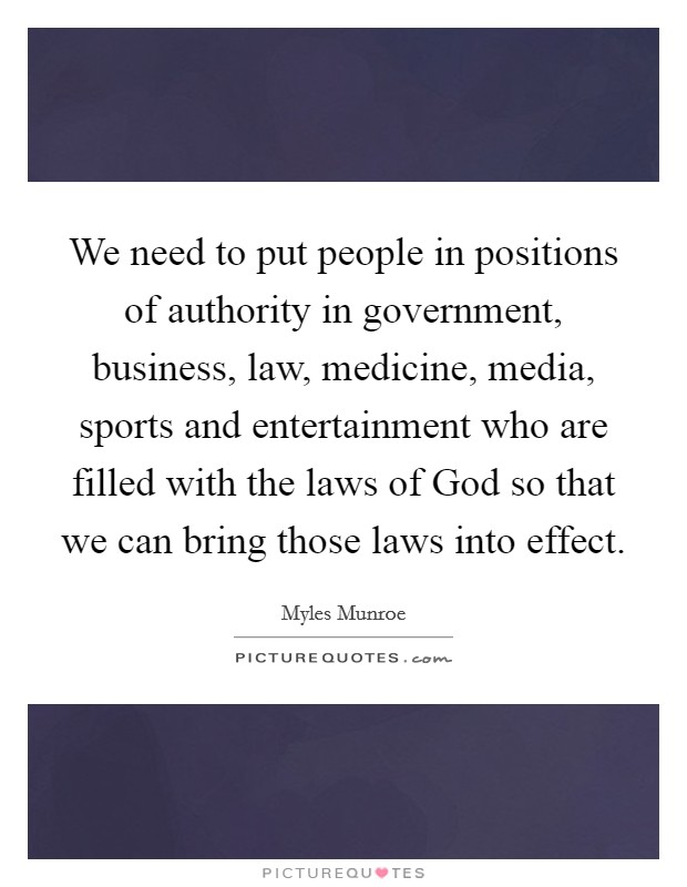 We need to put people in positions of authority in government, business, law, medicine, media, sports and entertainment who are filled with the laws of God so that we can bring those laws into effect Picture Quote #1