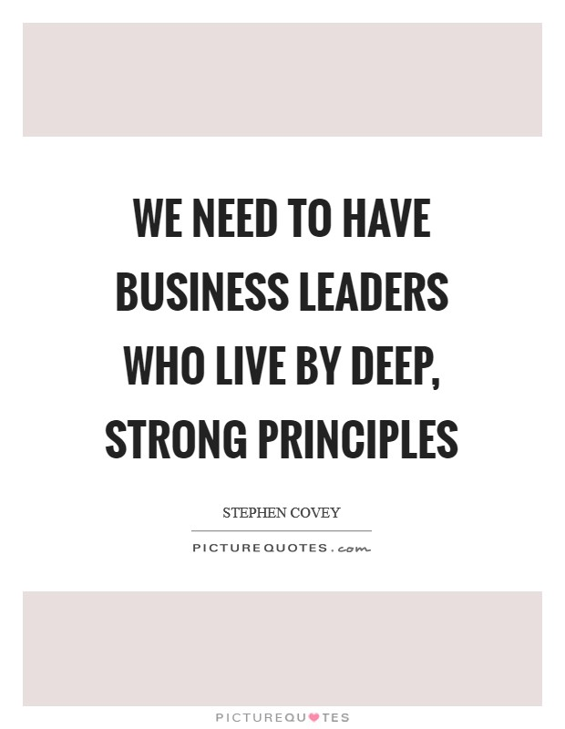 We need to have business leaders who live by deep, strong principles Picture Quote #1