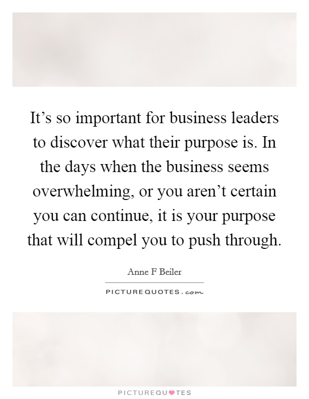 It's so important for business leaders to discover what their purpose is. In the days when the business seems overwhelming, or you aren't certain you can continue, it is your purpose that will compel you to push through Picture Quote #1
