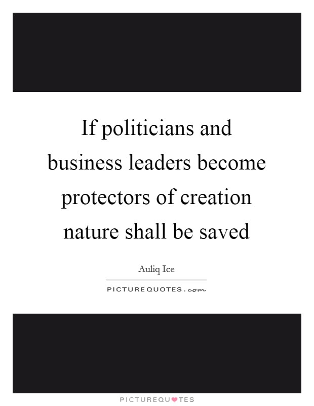 If politicians and business leaders become protectors of creation nature shall be saved Picture Quote #1