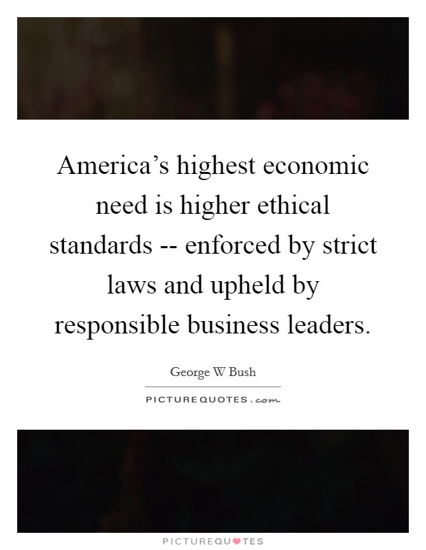 America's highest economic need is higher ethical standards -- enforced by strict laws and upheld by responsible business leaders Picture Quote #1