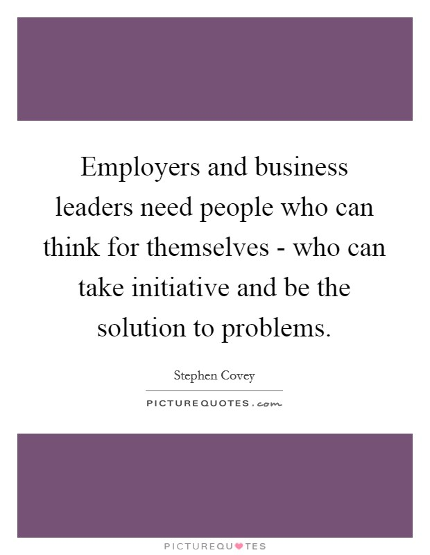 Employers and business leaders need people who can think for themselves - who can take initiative and be the solution to problems Picture Quote #1