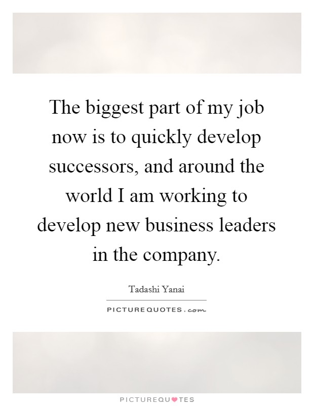 The biggest part of my job now is to quickly develop successors, and around the world I am working to develop new business leaders in the company Picture Quote #1