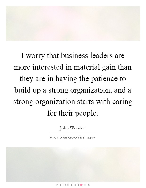I worry that business leaders are more interested in material gain than they are in having the patience to build up a strong organization, and a strong organization starts with caring for their people Picture Quote #1
