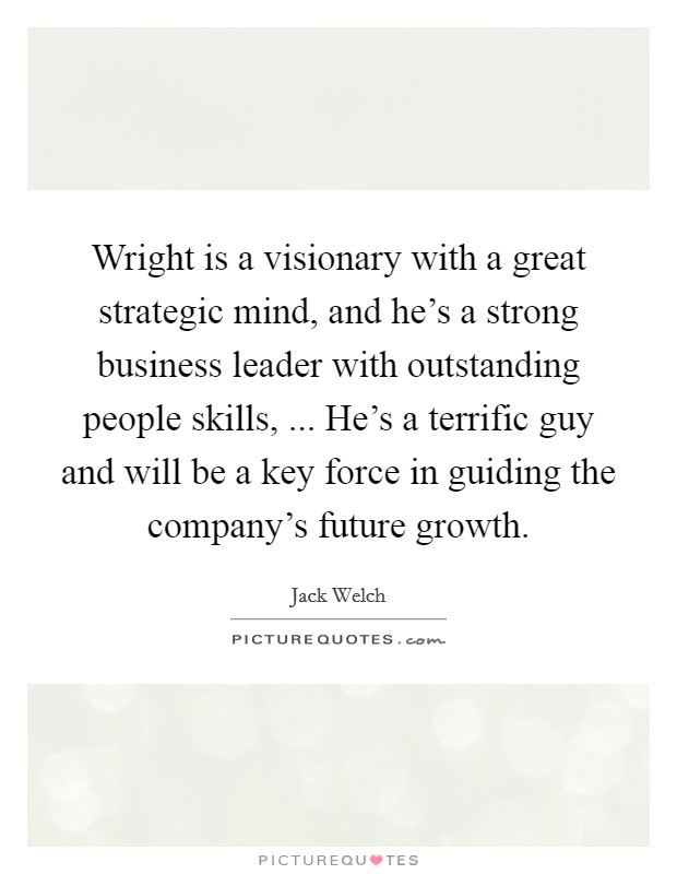 Wright is a visionary with a great strategic mind, and he's a strong business leader with outstanding people skills, ... He's a terrific guy and will be a key force in guiding the company's future growth Picture Quote #1