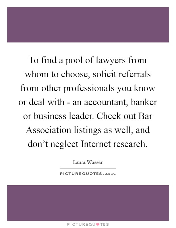 To find a pool of lawyers from whom to choose, solicit referrals from other professionals you know or deal with - an accountant, banker or business leader. Check out Bar Association listings as well, and don't neglect Internet research Picture Quote #1