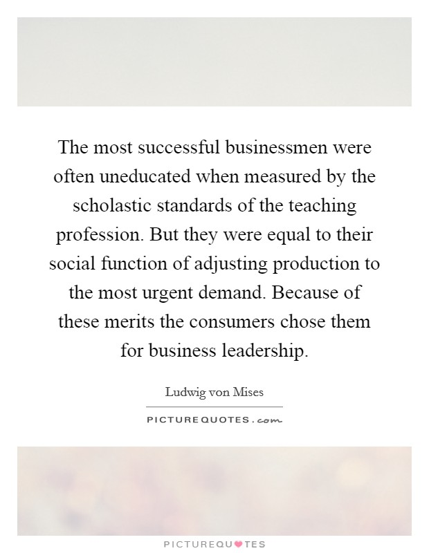 The most successful businessmen were often uneducated when measured by the scholastic standards of the teaching profession. But they were equal to their social function of adjusting production to the most urgent demand. Because of these merits the consumers chose them for business leadership Picture Quote #1