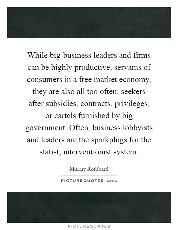 While big-business leaders and firms can be highly productive, servants of consumers in a free market economy, they are also all too often, seekers after subsidies, contracts, privileges, or cartels furnished by big government. Often, business lobbyists and leaders are the sparkplugs for the statist, interventionist system Picture Quote #1