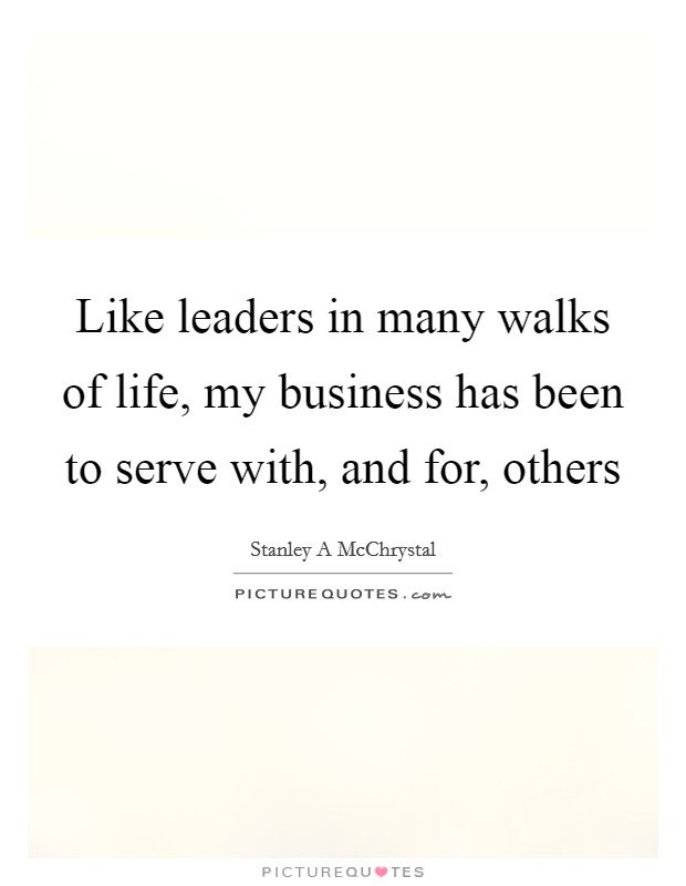 Like leaders in many walks of life, my business has been to serve with, and for, others Picture Quote #1