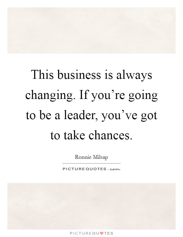 This business is always changing. If you're going to be a leader, you've got to take chances Picture Quote #1