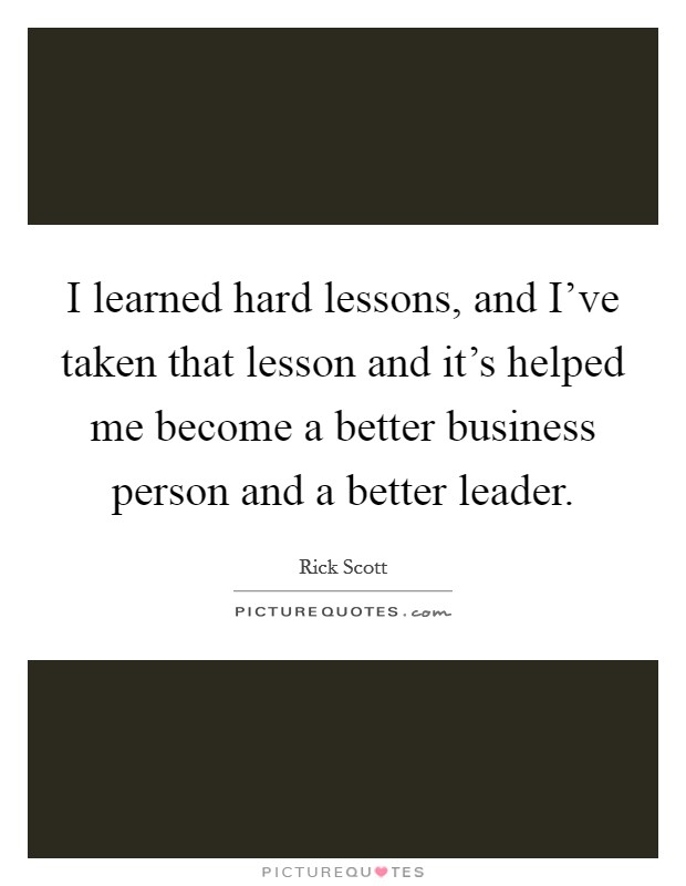 I learned hard lessons, and I've taken that lesson and it's helped me become a better business person and a better leader Picture Quote #1