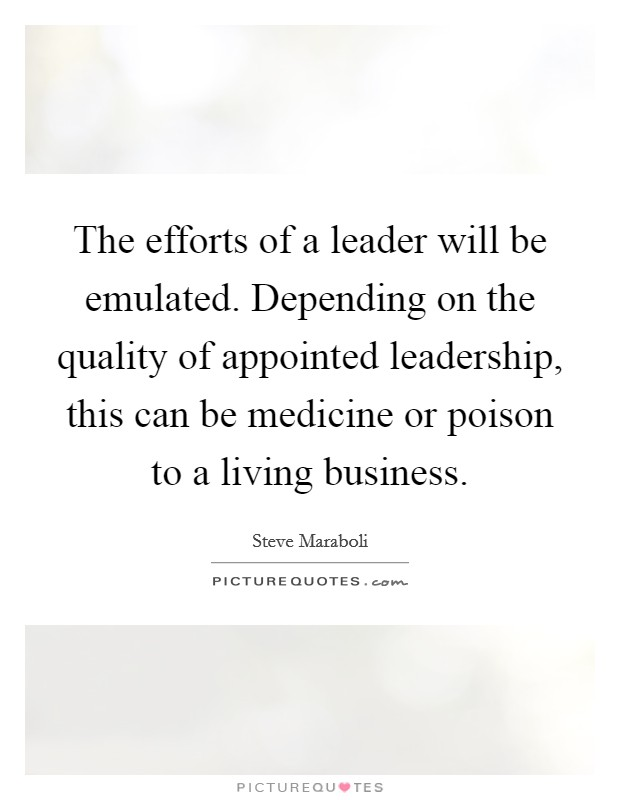 The efforts of a leader will be emulated. Depending on the quality of appointed leadership, this can be medicine or poison to a living business Picture Quote #1