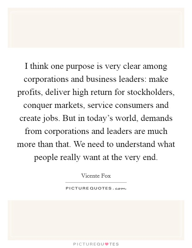 I think one purpose is very clear among corporations and business leaders: make profits, deliver high return for stockholders, conquer markets, service consumers and create jobs. But in today's world, demands from corporations and leaders are much more than that. We need to understand what people really want at the very end Picture Quote #1