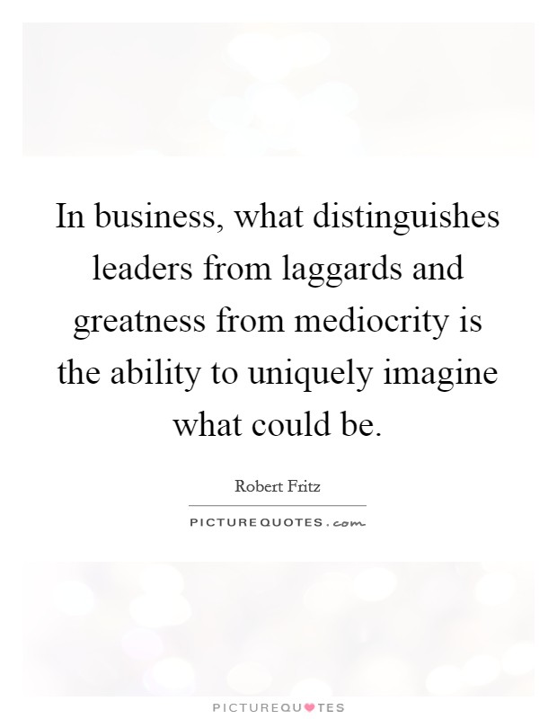 In business, what distinguishes leaders from laggards and greatness from mediocrity is the ability to uniquely imagine what could be. Picture Quote #1