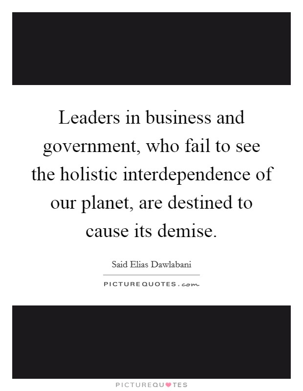 Leaders in business and government, who fail to see the holistic interdependence of our planet, are destined to cause its demise Picture Quote #1