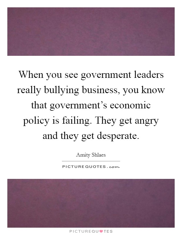 When you see government leaders really bullying business, you know that government's economic policy is failing. They get angry and they get desperate. Picture Quote #1