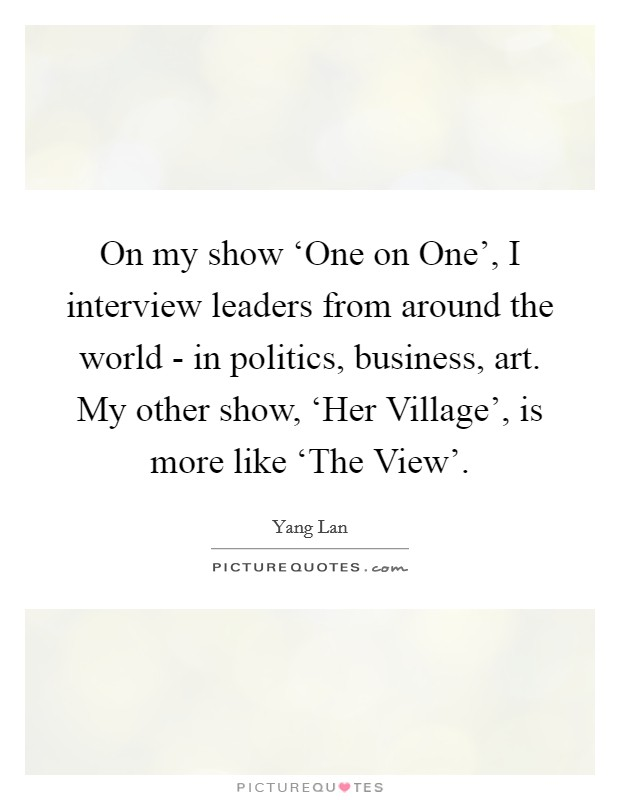 On my show 'One on One', I interview leaders from around the world - in politics, business, art. My other show, 'Her Village', is more like 'The View'. Picture Quote #1