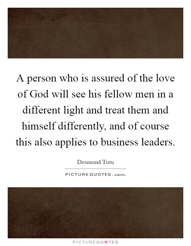 A person who is assured of the love of God will see his fellow men in a different light and treat them and himself differently, and of course this also applies to business leaders Picture Quote #1