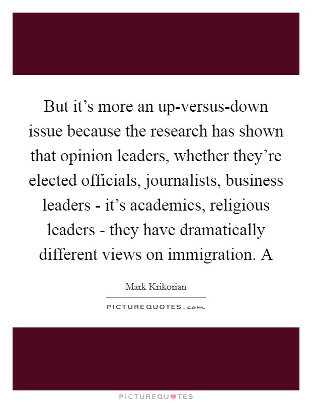 But it's more an up-versus-down issue because the research has shown that opinion leaders, whether they're elected officials, journalists, business leaders - it's academics, religious leaders - they have dramatically different views on immigration. A Picture Quote #1