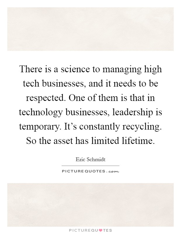There is a science to managing high tech businesses, and it needs to be respected. One of them is that in technology businesses, leadership is temporary. It's constantly recycling. So the asset has limited lifetime Picture Quote #1