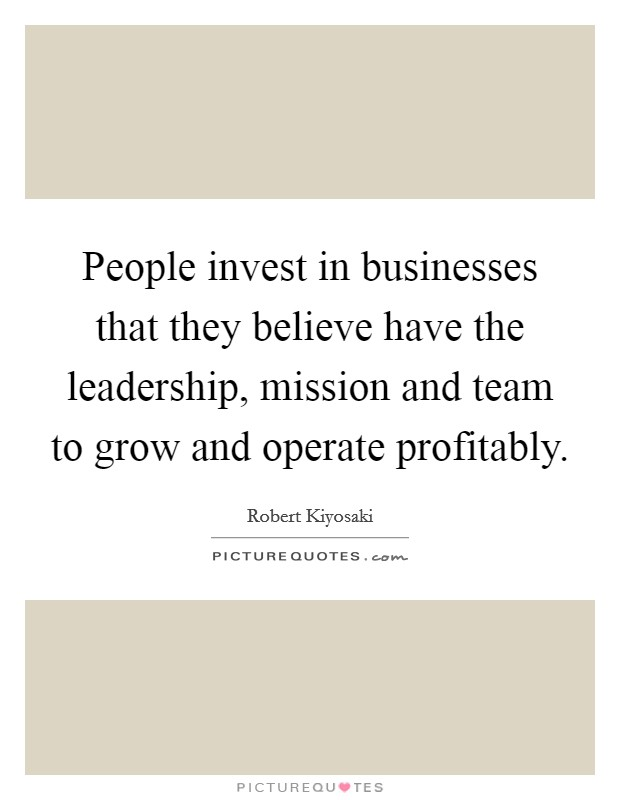 People invest in businesses that they believe have the leadership, mission and team to grow and operate profitably Picture Quote #1