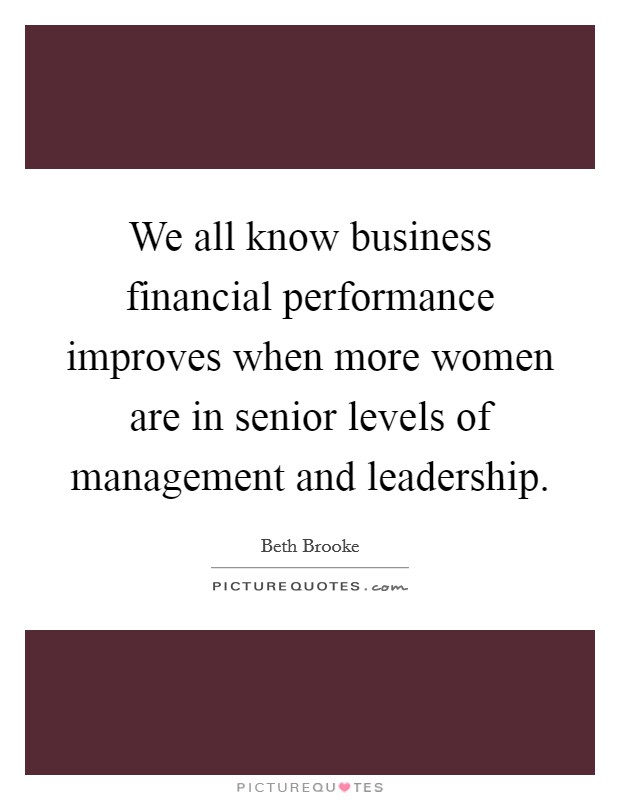 We all know business financial performance improves when more women are in senior levels of management and leadership. Picture Quote #1