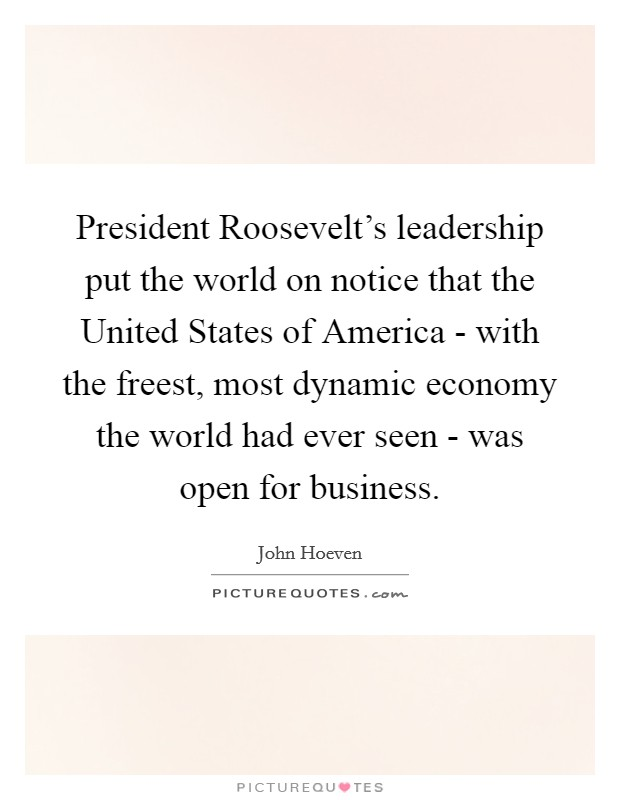 President Roosevelt's leadership put the world on notice that the United States of America - with the freest, most dynamic economy the world had ever seen - was open for business Picture Quote #1