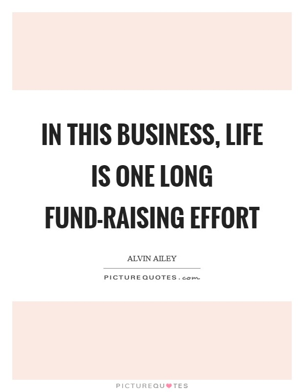 In this business, life is one long fund-raising effort Picture Quote #1