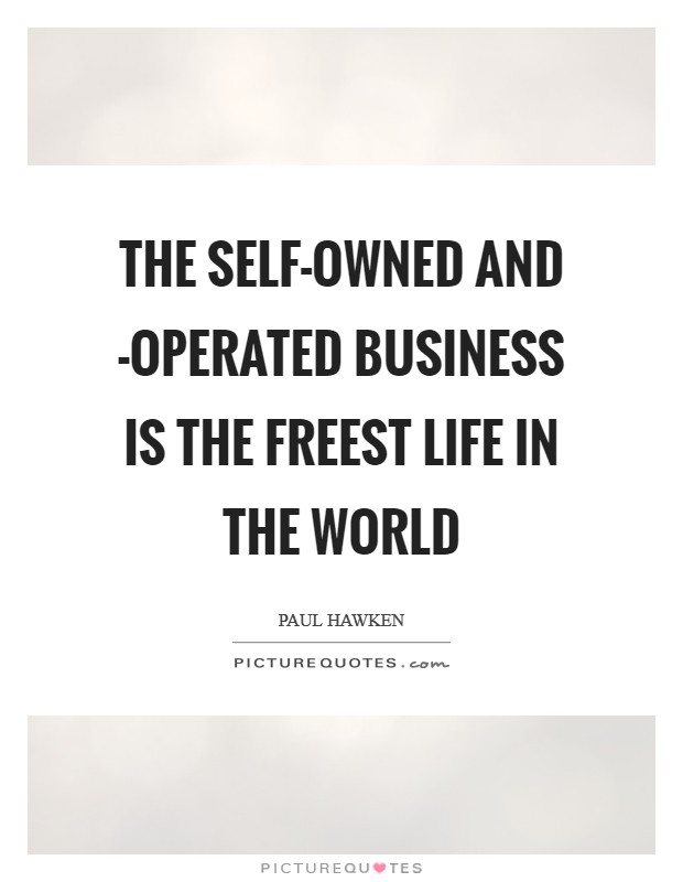 The self-owned and -operated business is the freest life in the world Picture Quote #1