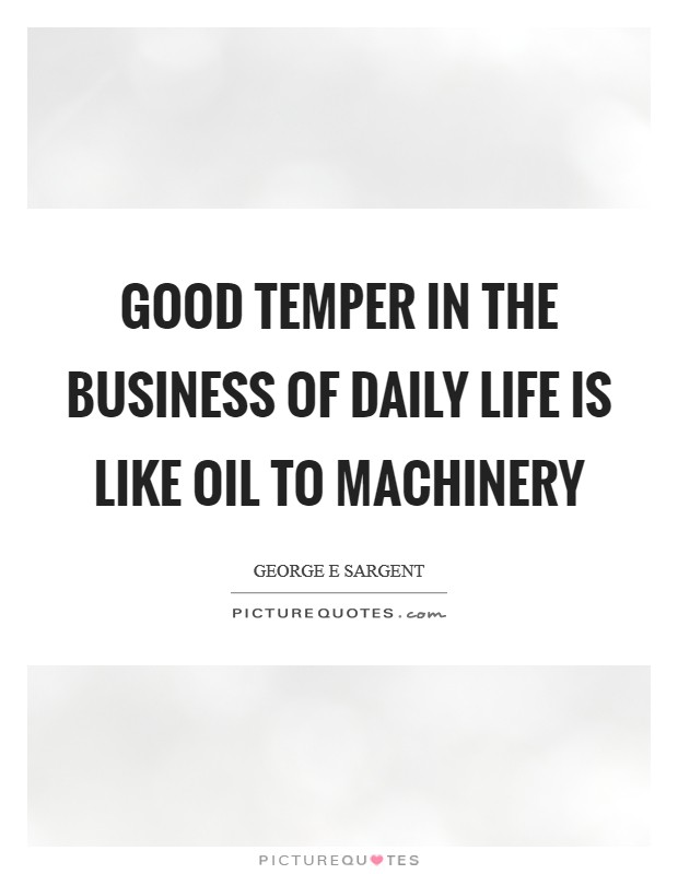 Good temper in the business of daily life is like oil to machinery Picture Quote #1