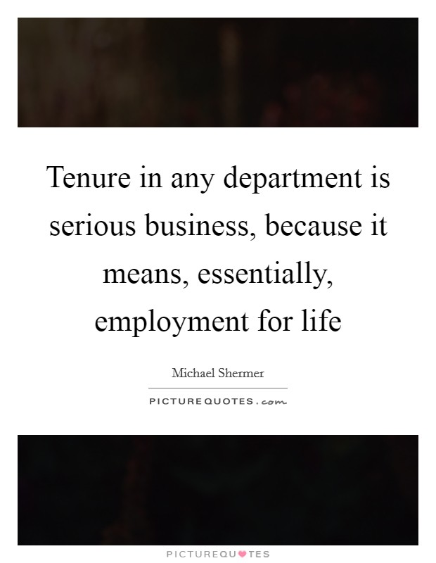 Tenure in any department is serious business, because it means, essentially, employment for life Picture Quote #1