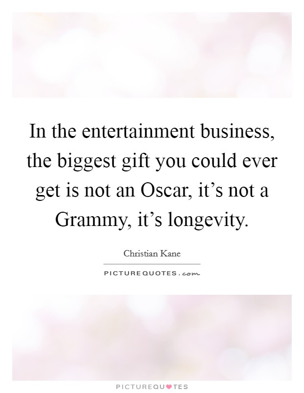 In the entertainment business, the biggest gift you could ever get is not an Oscar, it's not a Grammy, it's longevity Picture Quote #1