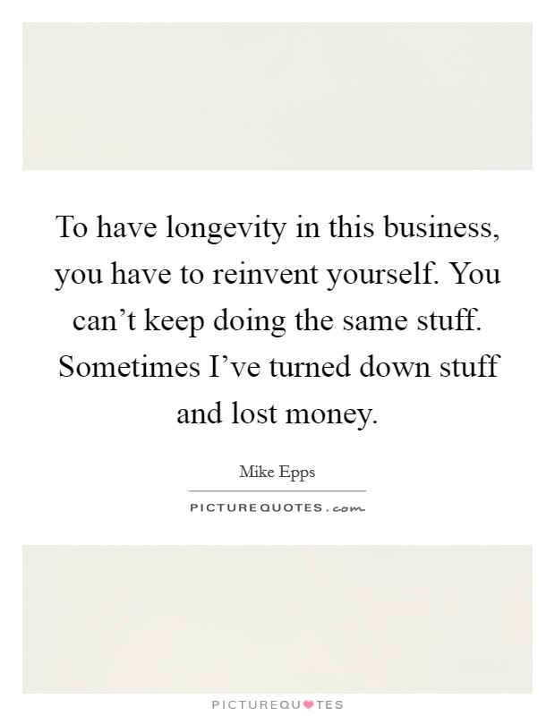 To have longevity in this business, you have to reinvent yourself. You can't keep doing the same stuff. Sometimes I've turned down stuff and lost money Picture Quote #1