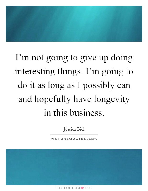 I'm not going to give up doing interesting things. I'm going to do it as long as I possibly can and hopefully have longevity in this business Picture Quote #1