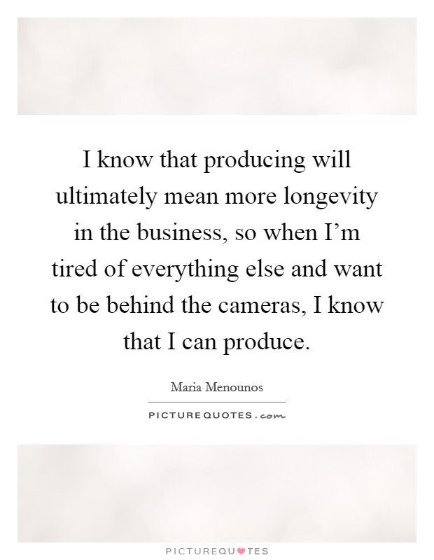 I know that producing will ultimately mean more longevity in the business, so when I'm tired of everything else and want to be behind the cameras, I know that I can produce Picture Quote #1