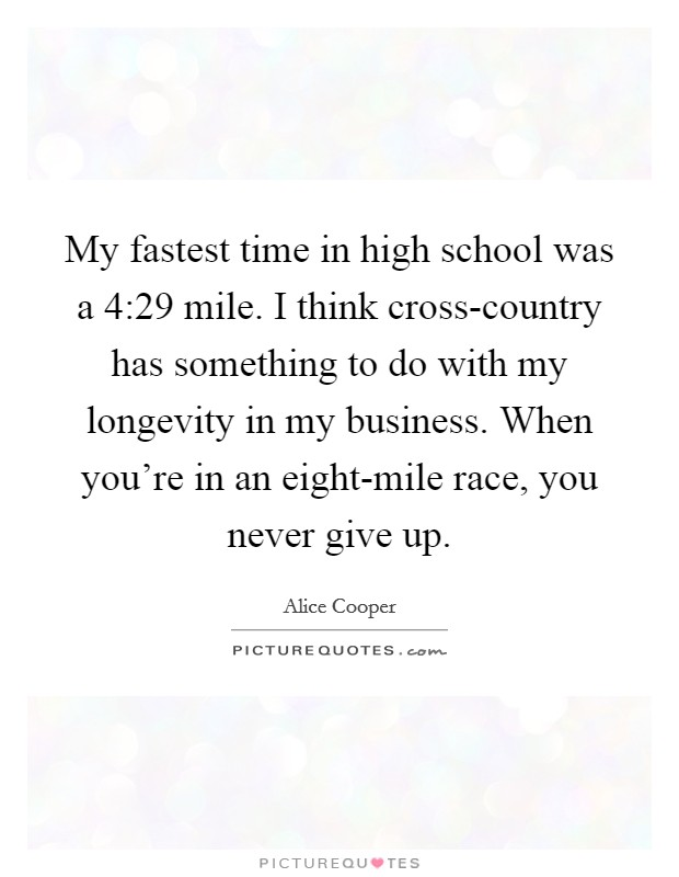 My fastest time in high school was a 4:29 mile. I think cross-country has something to do with my longevity in my business. When you're in an eight-mile race, you never give up Picture Quote #1