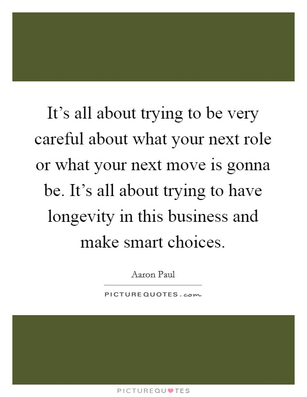 It's all about trying to be very careful about what your next role or what your next move is gonna be. It's all about trying to have longevity in this business and make smart choices Picture Quote #1