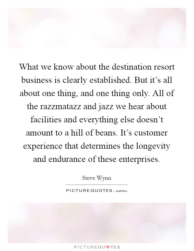 What we know about the destination resort business is clearly established. But it's all about one thing, and one thing only. All of the razzmatazz and jazz we hear about facilities and everything else doesn't amount to a hill of beans. It's customer experience that determines the longevity and endurance of these enterprises Picture Quote #1