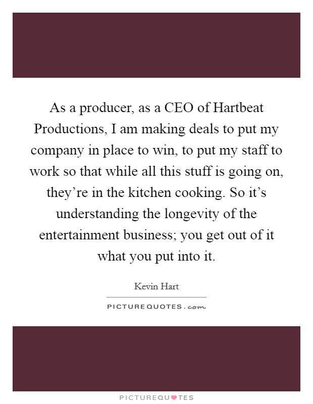 As a producer, as a CEO of Hartbeat Productions, I am making deals to put my company in place to win, to put my staff to work so that while all this stuff is going on, they're in the kitchen cooking. So it's understanding the longevity of the entertainment business; you get out of it what you put into it Picture Quote #1