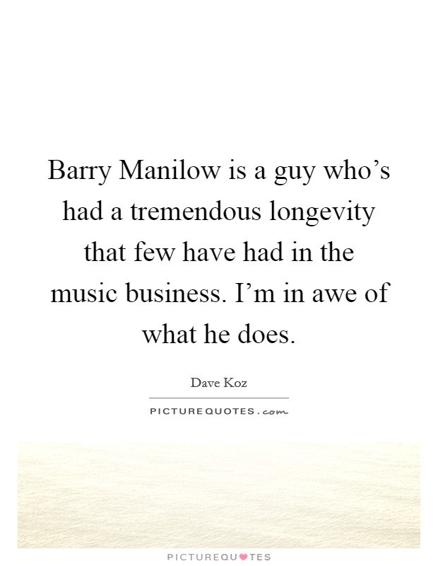 Barry Manilow is a guy who's had a tremendous longevity that few have had in the music business. I'm in awe of what he does Picture Quote #1