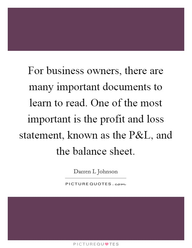 For business owners, there are many important documents to learn to read. One of the most important is the profit and loss statement, known as the P Picture Quote #1