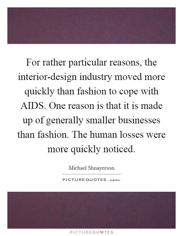 For rather particular reasons, the interior-design industry moved more quickly than fashion to cope with AIDS. One reason is that it is made up of generally smaller businesses than fashion. The human losses were more quickly noticed Picture Quote #1