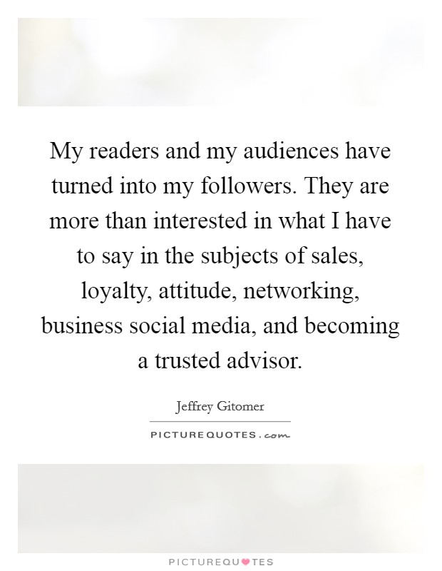 My readers and my audiences have turned into my followers. They are more than interested in what I have to say in the subjects of sales, loyalty, attitude, networking, business social media, and becoming a trusted advisor Picture Quote #1