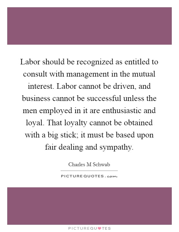 Labor should be recognized as entitled to consult with management in the mutual interest. Labor cannot be driven, and business cannot be successful unless the men employed in it are enthusiastic and loyal. That loyalty cannot be obtained with a big stick; it must be based upon fair dealing and sympathy Picture Quote #1