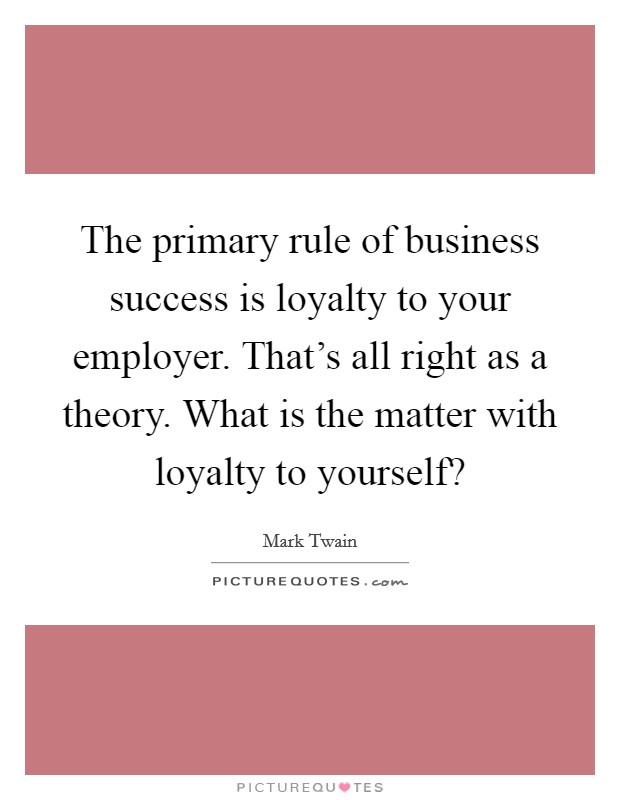 The primary rule of business success is loyalty to your employer. That's all right as a theory. What is the matter with loyalty to yourself? Picture Quote #1