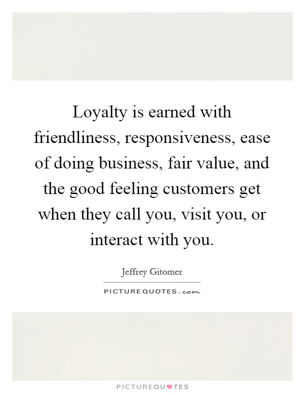 Loyalty is earned with friendliness, responsiveness, ease of doing business, fair value, and the good feeling customers get when they call you, visit you, or interact with you Picture Quote #1