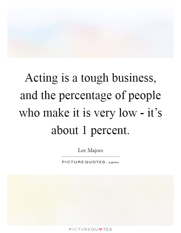 Acting is a tough business, and the percentage of people who make it is very low - it's about 1 percent. Picture Quote #1