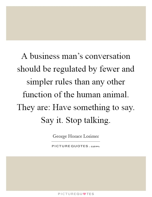 A business man's conversation should be regulated by fewer and simpler rules than any other function of the human animal. They are: Have something to say. Say it. Stop talking Picture Quote #1
